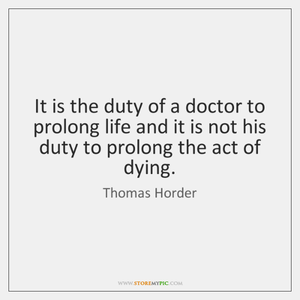 It is the duty of a doctor to prolong life and it ...