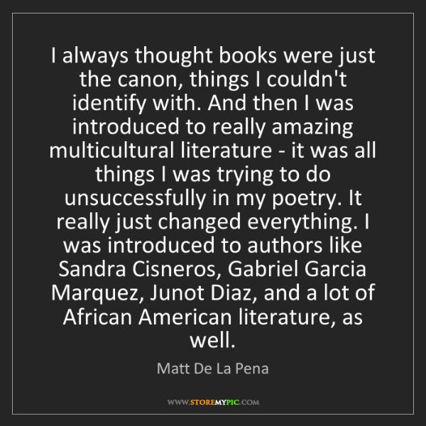 Matt De La Pena: I always thought books were just the canon, things I...