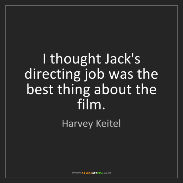 Harvey Keitel: I thought Jack's directing job was the best thing about...