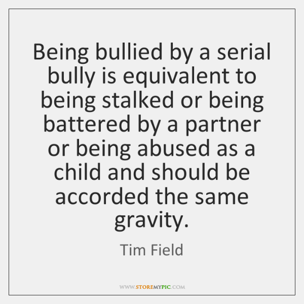 Being bullied by a serial bully is equivalent to being stalked or ...