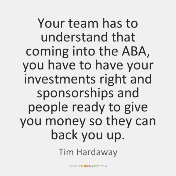 Your team has to understand that coming into the ABA, you have ...