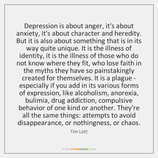 Depression is about anger, it's about anxiety, it's about character and heredity. ...