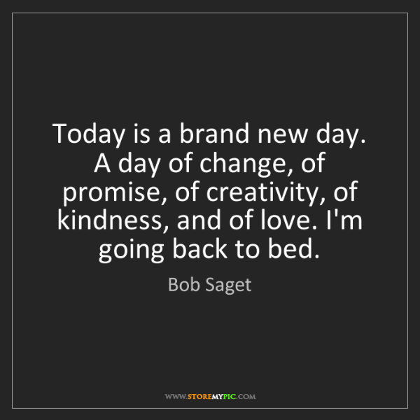 Bob Saget: Today is a brand new day. A day of change, of promise,...