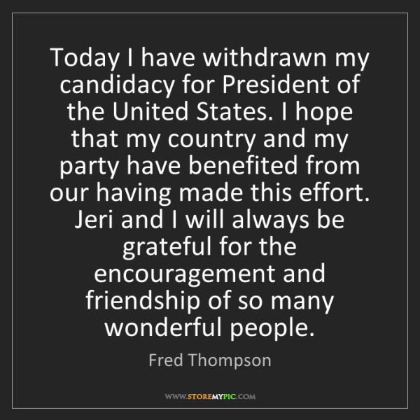 Fred Thompson: Today I have withdrawn my candidacy for President of...