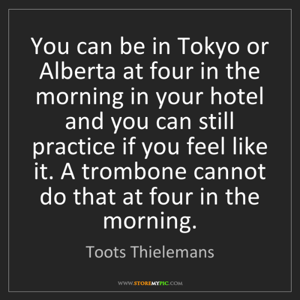 Toots Thielemans: You can be in Tokyo or Alberta at four in the morning...