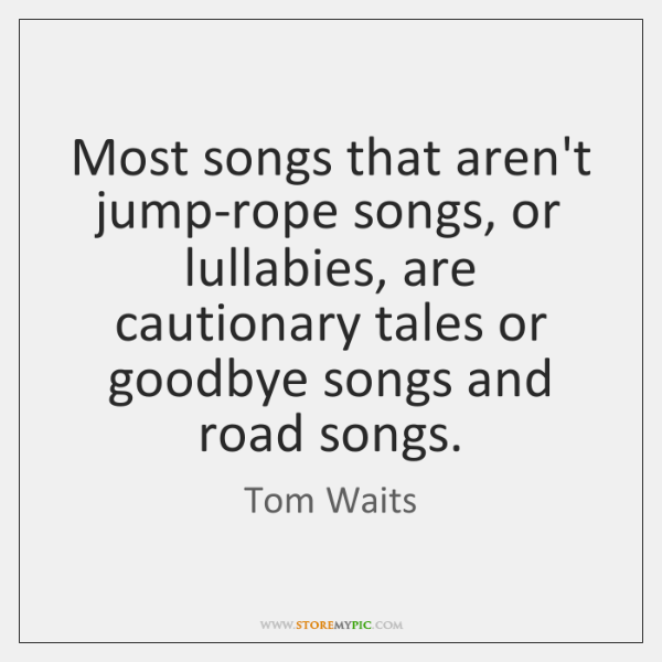 Most songs that aren't jump-rope songs, or lullabies, are cautionary tales or ...
