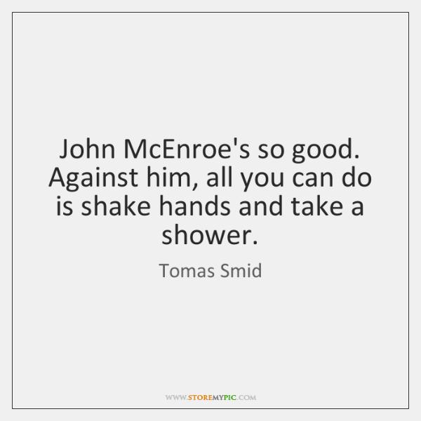 John McEnroe's so good. Against him, all you can do is shake ...