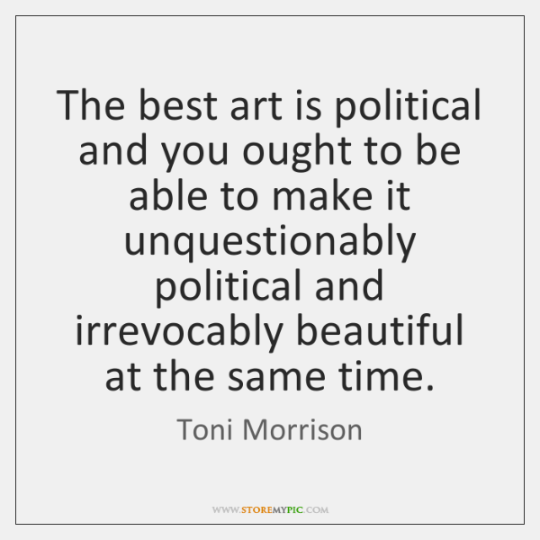 The best art is political and you ought to be able to ...