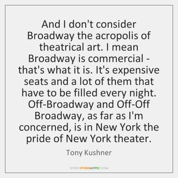 And I don't consider Broadway the acropolis of theatrical art. I mean ...
