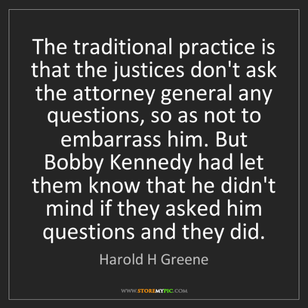 Harold H Greene: The traditional practice is that the justices don't ask...