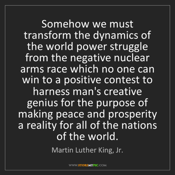 Martin Luther King, Jr.: Somehow we must transform the dynamics of the world power...