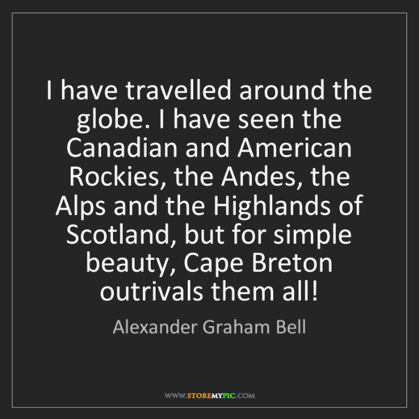 Alexander Graham Bell: I have travelled around the globe. I have seen the Canadian...