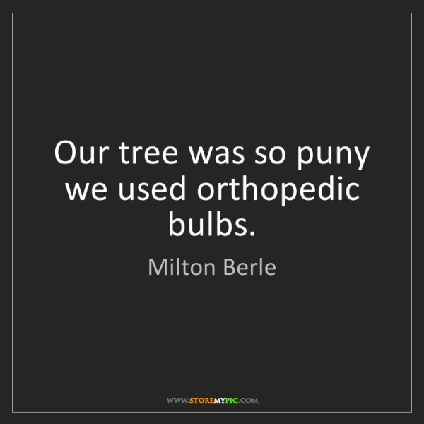 Milton Berle: Our tree was so puny we used orthopedic bulbs.