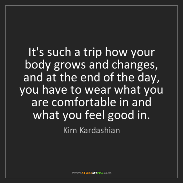 Kim Kardashian: It's such a trip how your body grows and changes, and...
