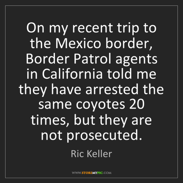 Ric Keller: On my recent trip to the Mexico border, Border Patrol...
