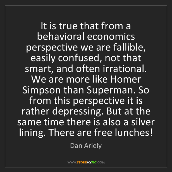 Dan Ariely: It is true that from a behavioral economics perspective...
