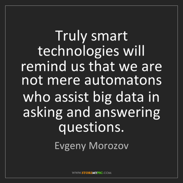 Evgeny Morozov: Truly smart technologies will remind us that we are not...