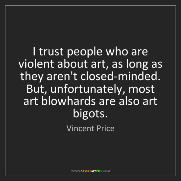 Vincent Price: I trust people who are violent about art, as long as...