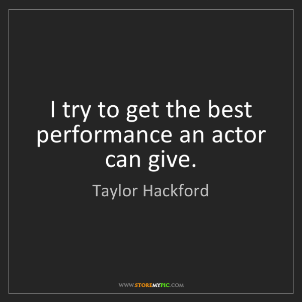 Taylor Hackford: I try to get the best performance an actor can give.