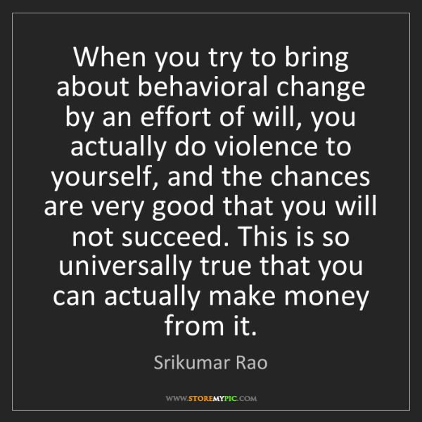 Srikumar Rao: When you try to bring about behavioral change by an effort...