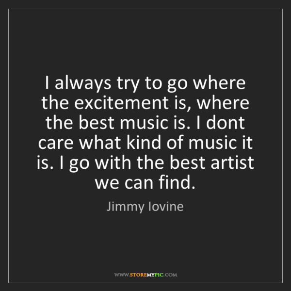 Jimmy Iovine: I always try to go where the excitement is, where the...