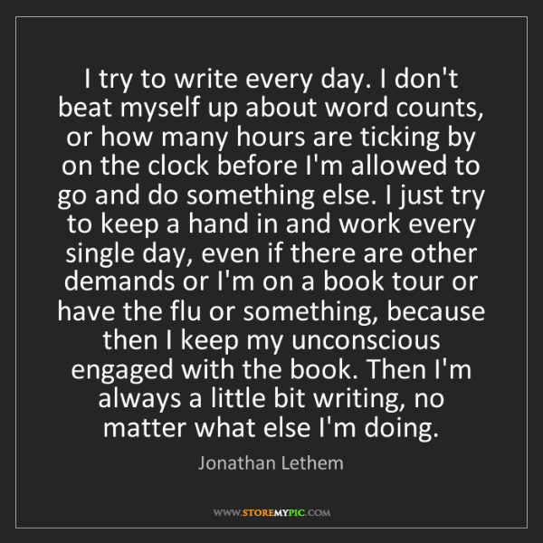 Jonathan Lethem: I try to write every day. I don't beat myself up about...