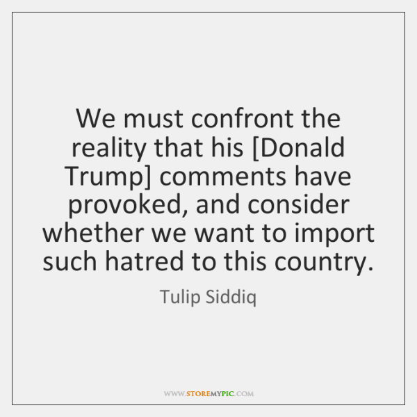 We must confront the reality that his [Donald Trump] comments have provoked, ...
