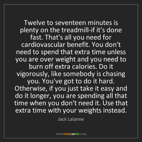 Jack Lalanne: Twelve to seventeen minutes is plenty on the treadmill-if...