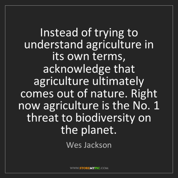 Wes Jackson: Instead of trying to understand agriculture in its own...