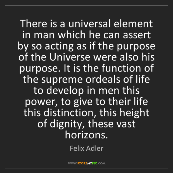 Felix Adler: There is a universal element in man which he can assert...
