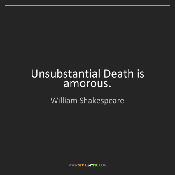 William Shakespeare: Unsubstantial Death is amorous.