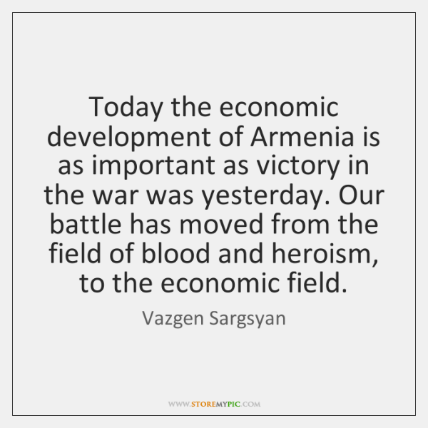 Today the economic development of Armenia is as important as victory in ...