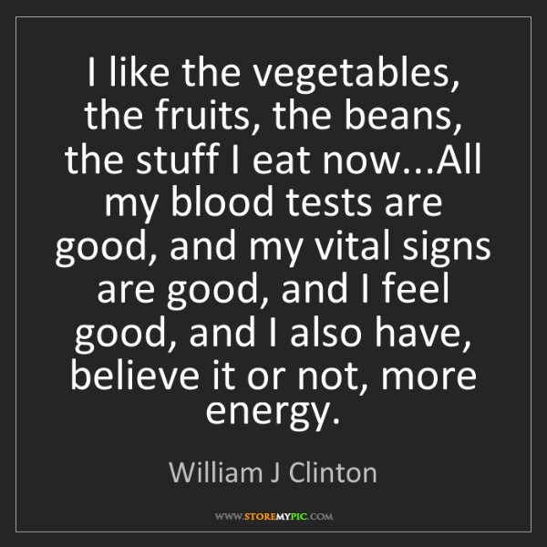 William J Clinton: I like the vegetables, the fruits, the beans, the stuff...