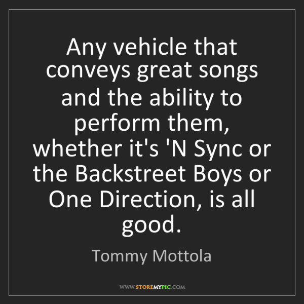 Tommy Mottola: Any vehicle that conveys great songs and the ability...
