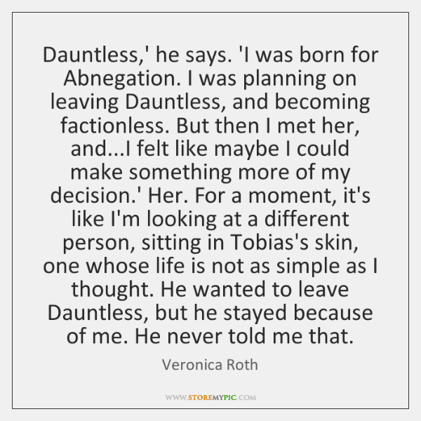 Dauntless,' he says. 'I was born for Abnegation. I was planning ...