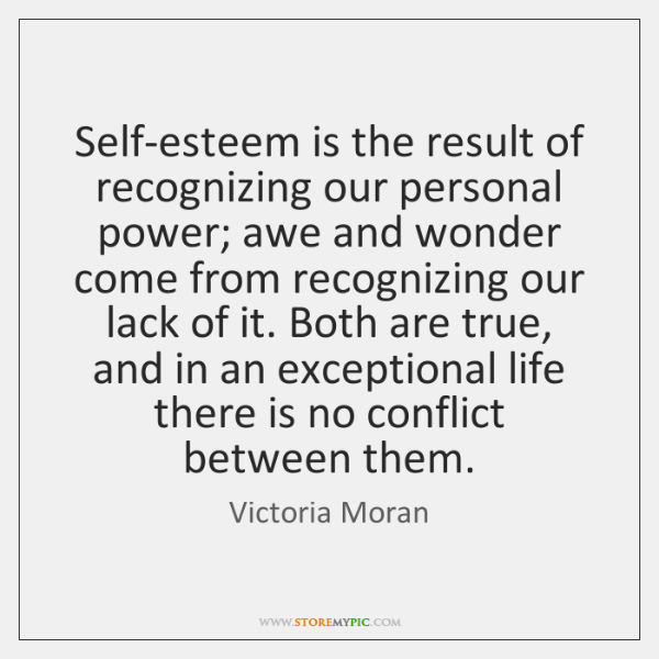 Self-esteem is the result of recognizing our personal power; awe and wonder ...