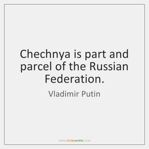 Chechnya is part and parcel of the Russian Federation.