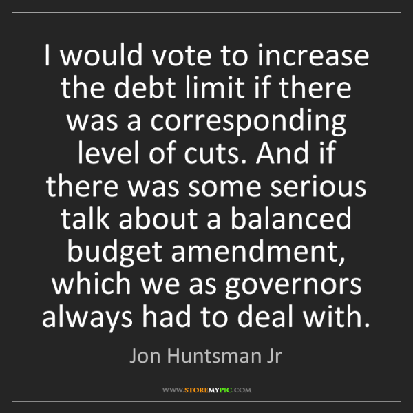 Jon Huntsman Jr: I would vote to increase the debt limit if there was...