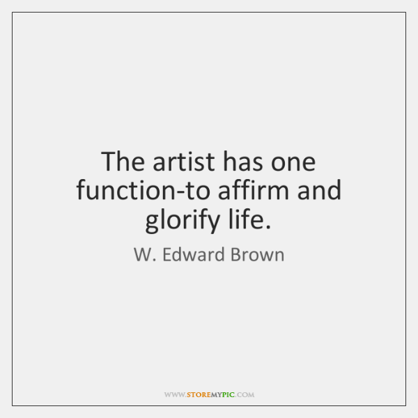 The artist has one function-to affirm and glorify life.