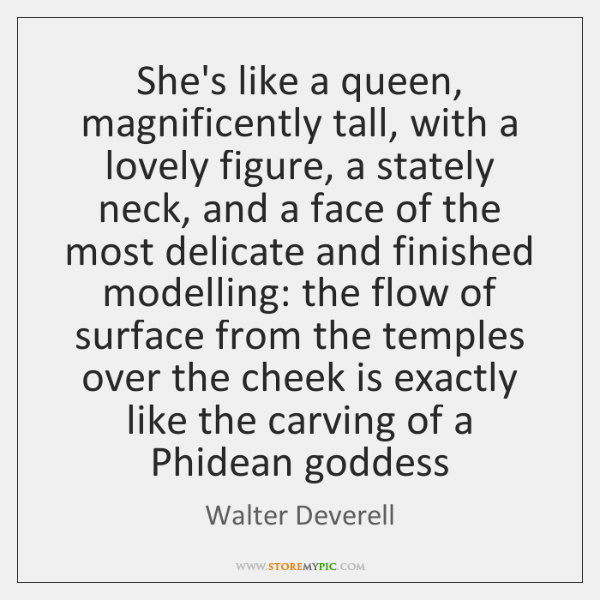 She's like a queen, magnificently tall, with a lovely figure, a stately ...