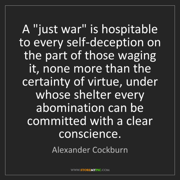 """Alexander Cockburn: A """"just war"""" is hospitable to every self-deception on..."""