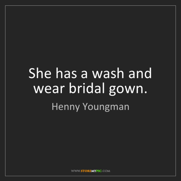 Henny Youngman: She has a wash and wear bridal gown.