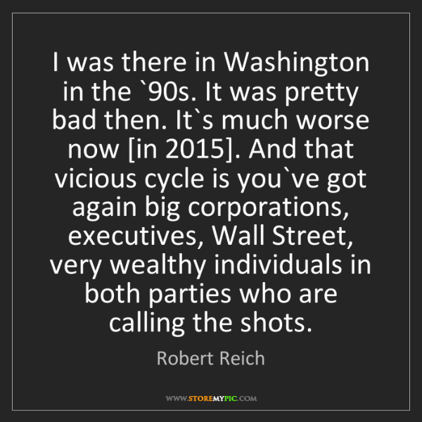 Robert Reich: I was there in Washington in the `90s. It was pretty...
