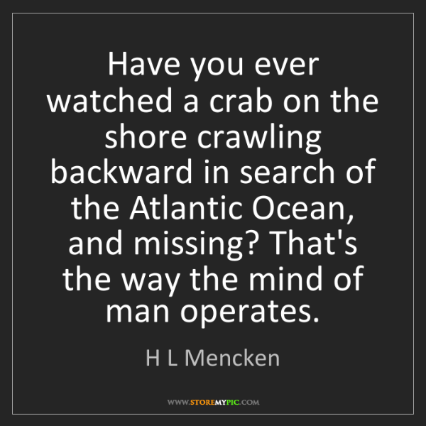 H L Mencken: Have you ever watched a crab on the shore crawling backward...