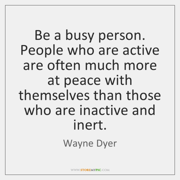 Be a busy person. People who are active are often much more ...