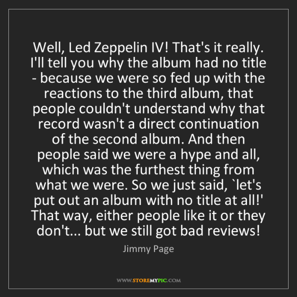 Jimmy Page: Well, Led Zeppelin IV! That's it really. I'll tell you...