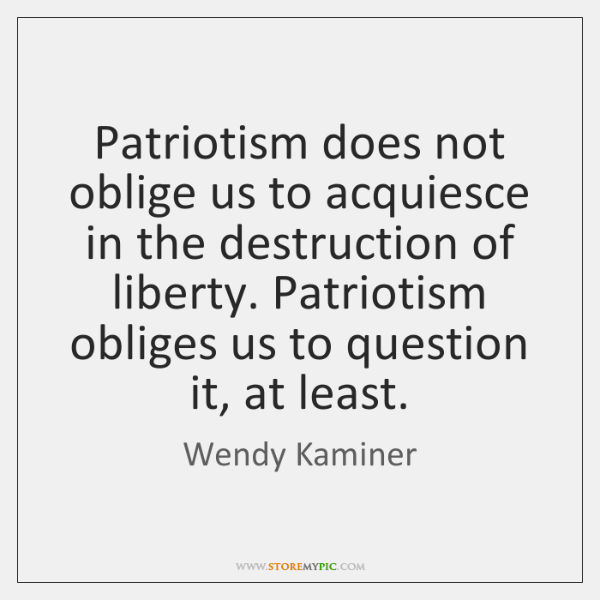 Patriotism does not oblige us to acquiesce in the destruction of liberty. ...