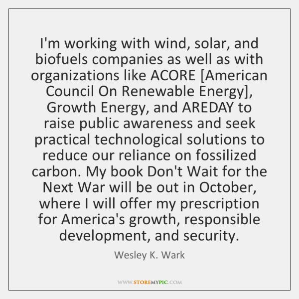 I'm working with wind, solar, and biofuels companies as well as with ...