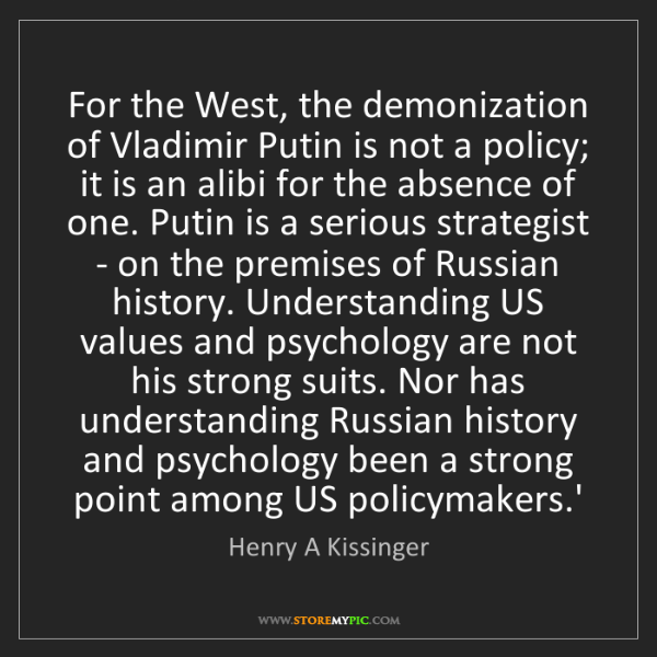 Henry A Kissinger: For the West, the demonization of Vladimir Putin is not...