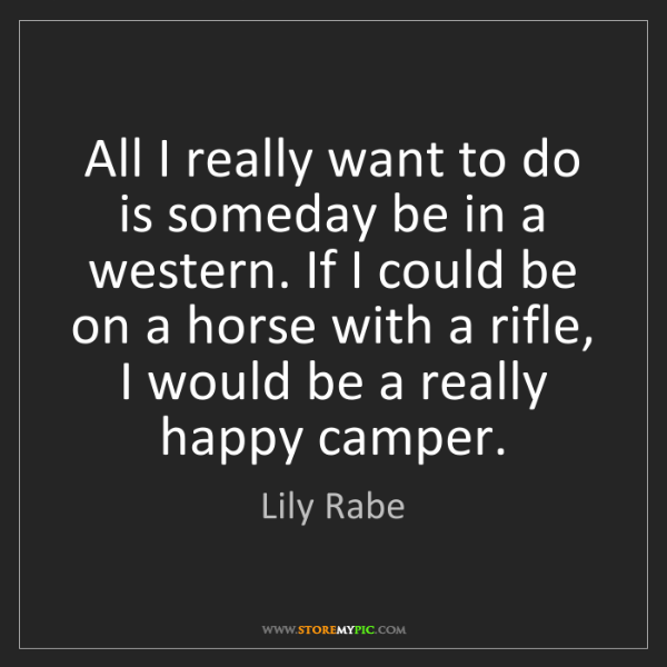 Lily Rabe: All I really want to do is someday be in a western. If...